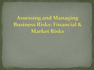 Assessing and Managing Business Risks: Financial & Market Risks