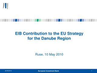 EIB Contribution to the EU Strategy  for the Danube Region Ruse, 10 May 2010