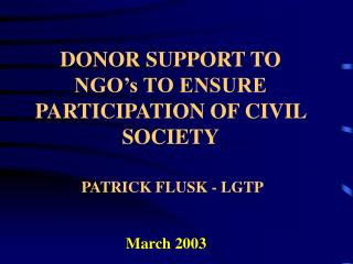 DONOR SUPPORT TO NGO's TO ENSURE PARTICIPATION OF CIVIL SOCIETY  PATRICK FLUSK - LGTP