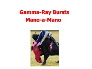 Gamma-Ray Bursts Mano-a-Mano