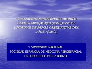 9 SIMPOSIUM NACIONAL SOCIEDAD ESPAÑOLA DE MEDICINA AEROESPACIAL DR. FRANCISCO PÉREZ BOUZO