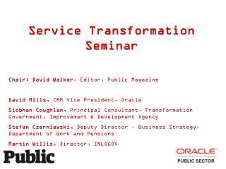 Service Transformation Seminar Chair: David Walker , Editor, Public Magazine
