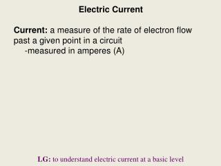 Electric Current Current:  a measure of the rate of electron flow past a given point in a circuit