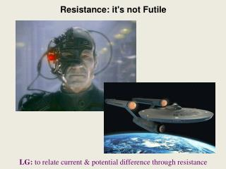 Resistance: it's not Futile LG:  to relate current & potential difference through resistance