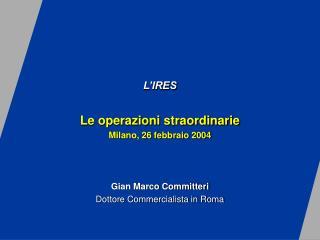L'IRES Le operazioni straordinarie Milano, 26 febbraio 2004 Gian Marco Committeri