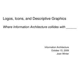 Logos, Icons, and Descriptive Graphics Where Information Architecture collides with ______
