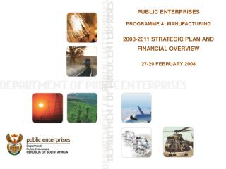 PUBLIC ENTERPRISES PROGRAMME 4: MANUFACTURING 2008-2011 STRATEGIC PLAN AND FINANCIAL OVERVIEW