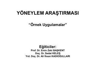 """YÖNEYLEM ARAŞTIRMASI """"Örnek Uygulamalar"""" Eğiticiler: Prof. Dr. Emin Zeki BAŞKENT"""