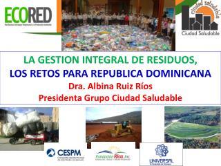 LA GESTION INTEGRAL DE RESIDUOS, LOS RETOS PARA REPUBLICA DOMINICANA Dra. Albina Ruiz Ríos
