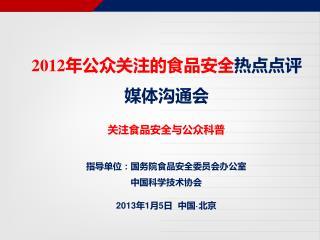 关注食品安全与公众科普 指导单位:国务院食品安全委员会办公室 中国科学技术协会 2013 年 1 月 5 日  中国 · 北京