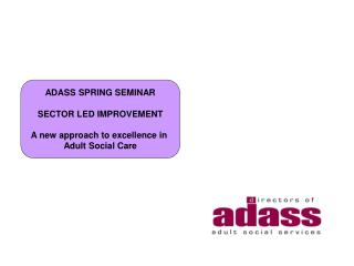 ADASS SPRING SEMINAR SECTOR LED IMPROVEMENT A new approach to excellence in  Adult Social Care