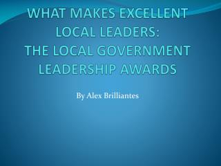 WHAT MAKES EXCELLENT LOCAL LEADERS:  THE LOCAL GOVERNMENT LEADERSHIP AWARDS