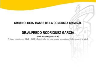 CRIMINOLOGIA  BASES DE LA CONDUCTA CRIMINAL DR.ALFREDO RODRIGUEZ GARCIA