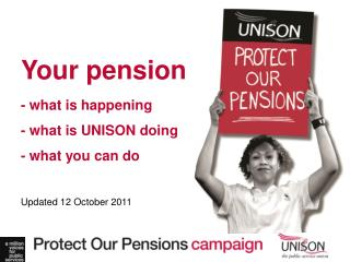 Your pension - what is happening - what is UNISON doing - what you can do Updated 12 October 2011