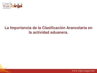La  Importancia  de la Clasificación  Arancelaria  en la  actividad aduanera .