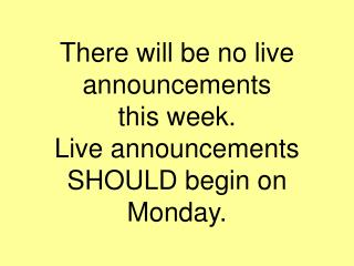 There will be no live announcements  this week.   Live announcements SHOULD begin on Monday.