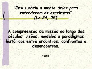 """Jesus abriu a mente deles para entenderem as escrituras""  (Lc 24, 25)"