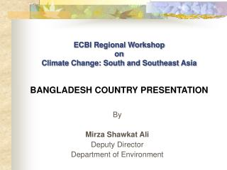 ECBI Regional Workshop on Climate Change: South and Southeast Asia BANGLADESH COUNTRY PRESENTATION