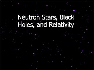 Neutron Stars, Black Holes, and Relativity