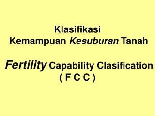 Klasifikasi  Kemampuan  Kesuburan  Tanah Fertility  Capability Clasification ( F C C )