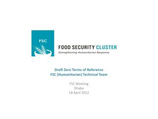 Draft Zero Terms of Reference FSC (Humanitarian) Technical Team  FSC Meeting Dhaka 18  April 2012