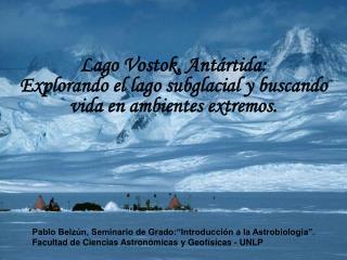 Lago Vostok, Ant�rtida:  Explorando el lago subglacial y buscando vida en ambientes extremos.