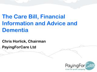 The Care Bill, Financial Information and Advice and Dementia Chris Horlick, Chairman