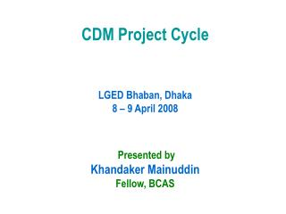 CDM Project Cycle LGED Bhaban, Dhaka 8 – 9 April 2008 Presented by Khandaker Mainuddin