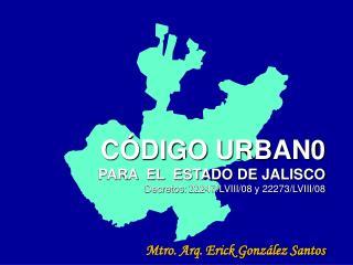 CÓDIGO URBAN0 PARA  EL  ESTADO DE JALISCO Decretos:  22247/LVIII/08 y 22273/LVIII/08