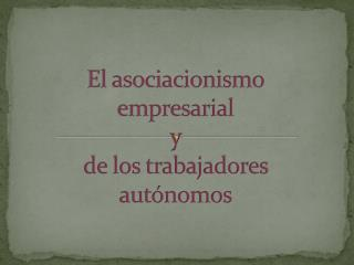 El asociacionismo empresarial   y  de los trabajadores aut�nomos