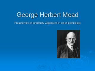George Herbert Mead Predstavitev pri predmetu Zgodovina in smeri psihologije