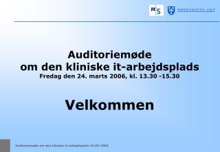 Auditoriemøde  om den kliniske it-arbejdsplads Fredag den 24. marts 2006, kl. 13.30 -15.30