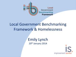 Local Government Benchmarking Framework & Homelessness Emily Lynch 20 th  January 2014