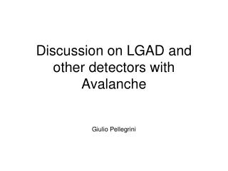 Discussion on LGAD and other detectors with Avalanche Giulio Pellegrini