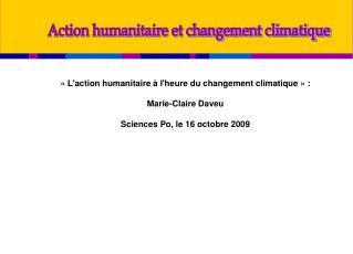 Laction humanitaire   lheure du changement climatique   :    Marie-Claire Daveu  Sciences Po, le 16 octobre 2009