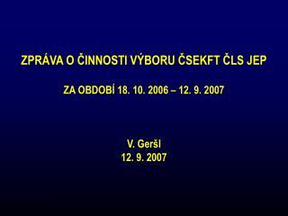ZPRÁVA O ČINNOSTI VÝBORU ČSEKFT ČLS JEP ZA OBDOBÍ 18. 10. 2006 – 12. 9. 2007 V. Geršl