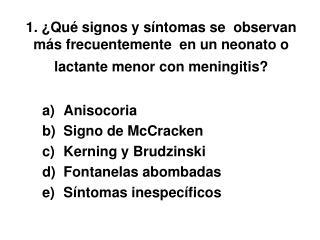 Anisocoria Signo de McCracken Kerning y Brudzinski Fontanelas abombadas S�ntomas inespec�ficos