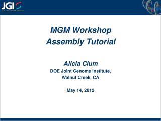 MGM Workshop Assembly Tutorial Alicia Clum DOE Joint Genome Institute,  Walnut Creek, CA