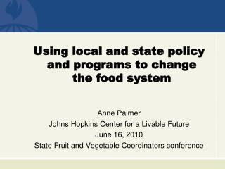 Using local and state policy and programs to change the food system Anne Palmer