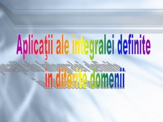 Aplicaţii ale integralei definite  în diferite domenii