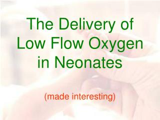 The Delivery of Low Flow Oxygen in Neonates (made interesting)