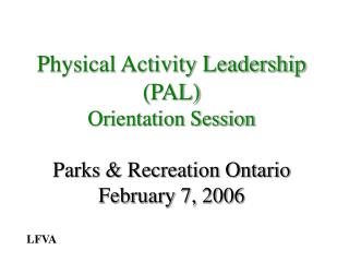 Physical Activity Leadership (PAL) Orientation Session Parks & Recreation Ontario February 7, 2006