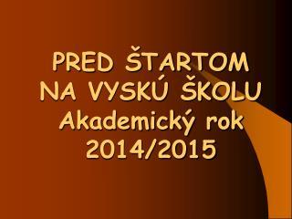 PRED ŠTARTOM  NA VYSKÚ ŠKOLU Akademický rok 2014/2015