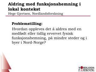 Aldring med funksjonshemning i lokal kontekst  Hege Gjertsen, Nordlandsforskning