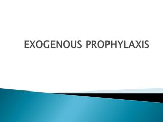 EXOGENOUS PROPHYLAXIS