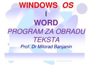 WINDOWS   OS I  WORD PROGRAM  Z A OBRADU TEKSTA Prof. Dr Milorad Banjanin