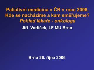 Paliativní medicína v ČR v roce 2006. Kde se nacházíme a kam směřujeme? Pohled lékaře - onkologa