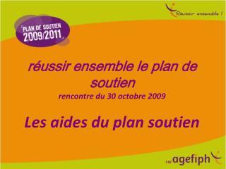 R ussir ensemble le plan de soutien  rencontre du 30 octobre 2009  Les aides du plan soutien