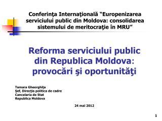 Reforma serviciului public  di n Republica Moldova : provoc?ri ?i oportunit??i Tamara Gheorghi ?a