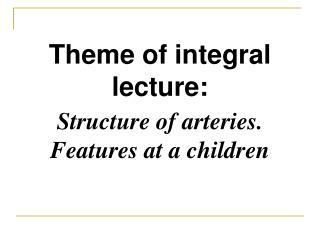 Theme of integral lecture : Structure of arteries. Features at a children